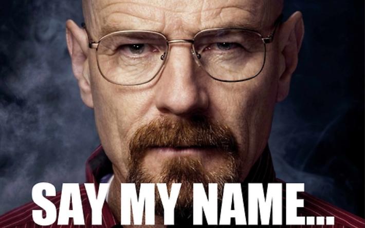 Say my name (c) Breaking Bad